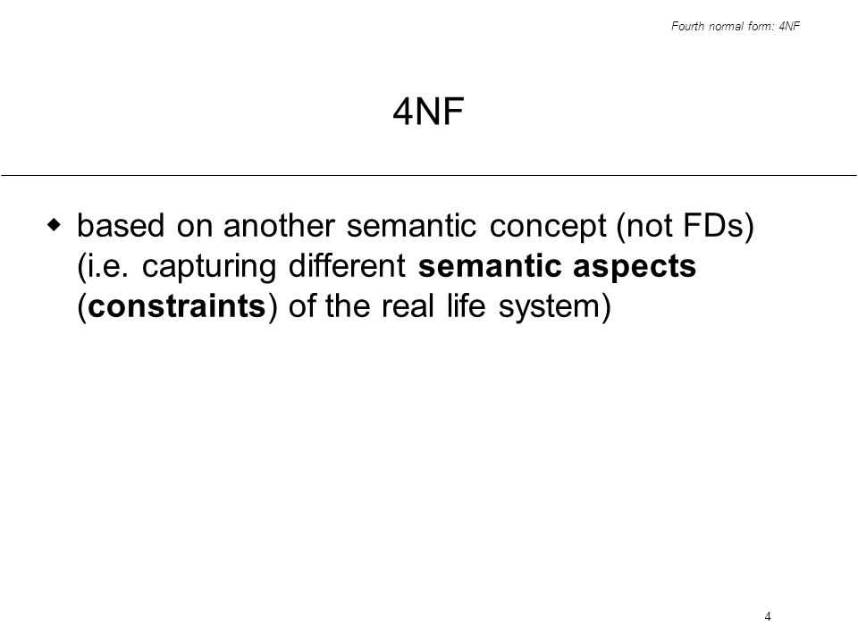 Fourth normal form: 4NF 4 4NF based on another semantic concept (not FDs) (i.e. capturing different semantic aspects (constraints) of the real life sy