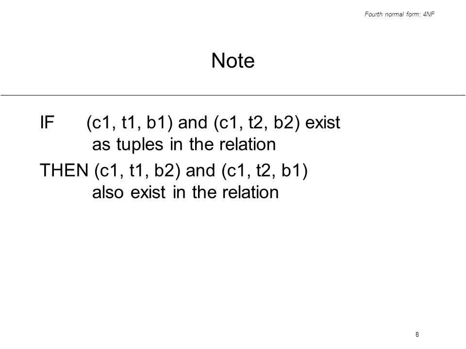 Fourth normal form: 4NF 8 Note IF(c1, t1, b1) and (c1, t2, b2) exist as tuples in the relation THEN (c1, t1, b2) and (c1, t2, b1) also exist in the relation