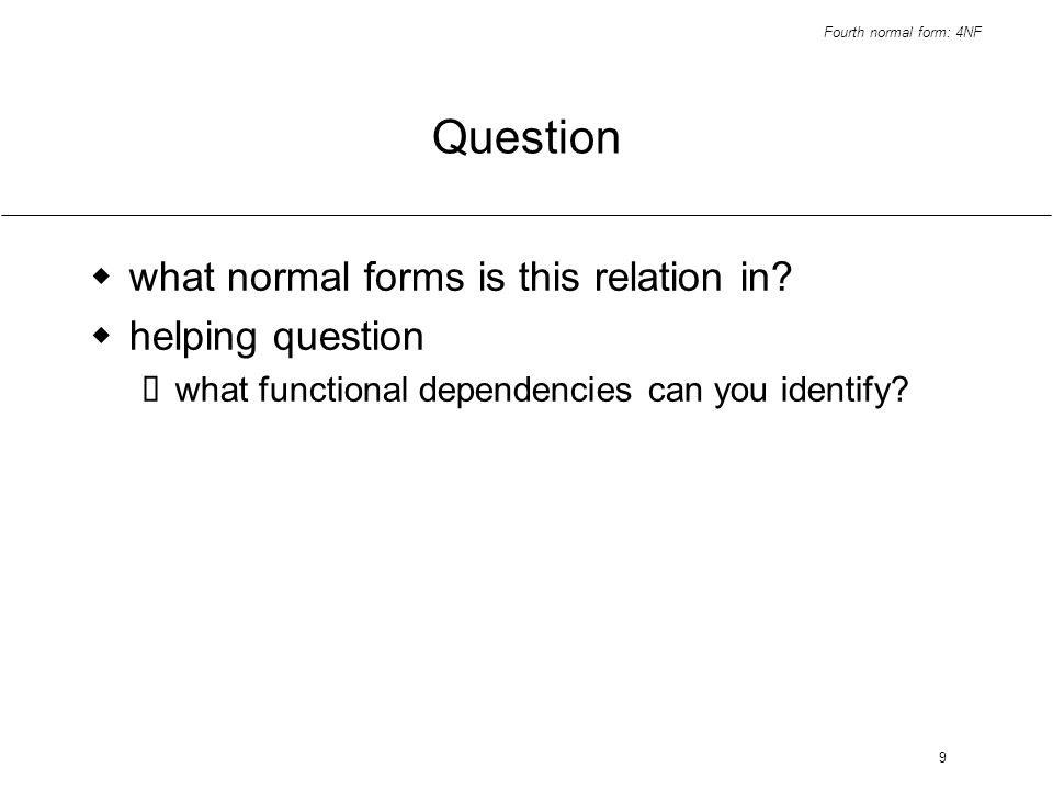Fourth normal form: 4NF 9 Question what normal forms is this relation in? helping question what functional dependencies can you identify?