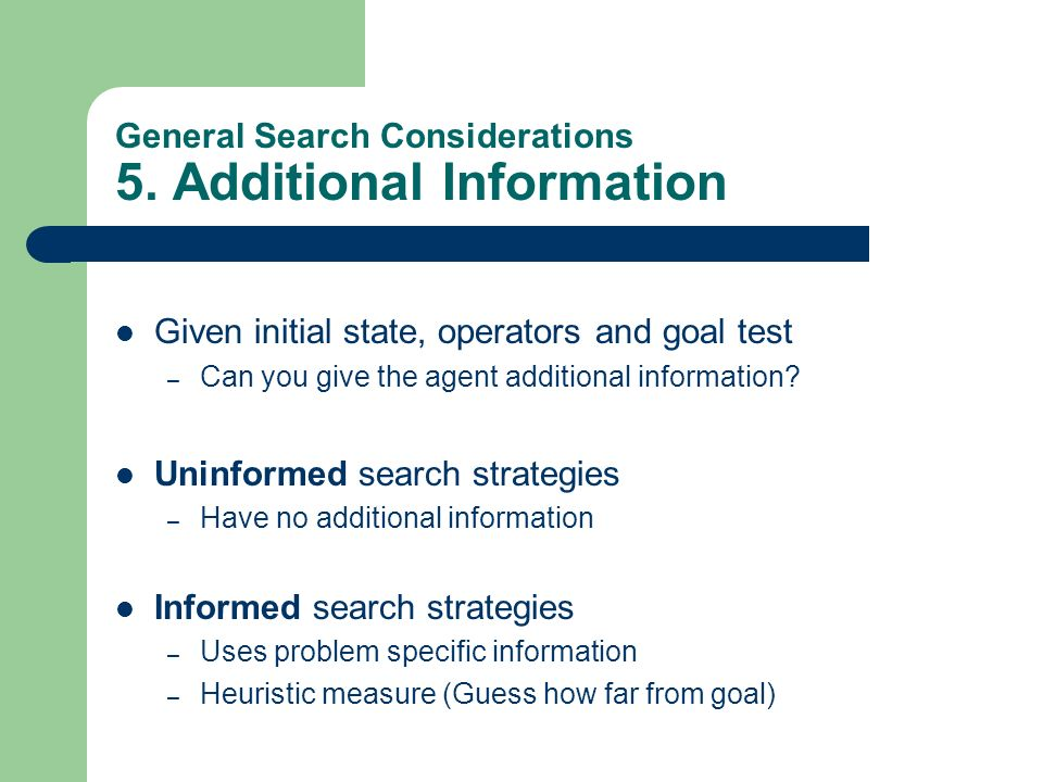 General Search Considerations 5. Additional Information Given initial state, operators and goal test – Can you give the agent additional information?