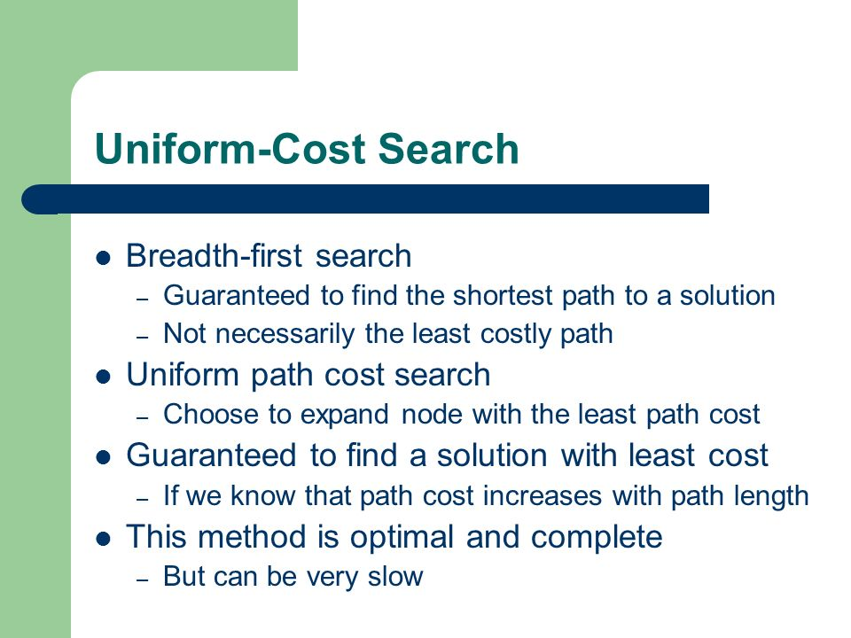 Uniform-Cost Search Breadth-first search – Guaranteed to find the shortest path to a solution – Not necessarily the least costly path Uniform path cos