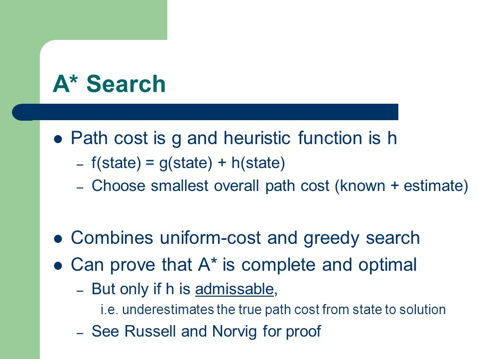A* Search Path cost is g and heuristic function is h – f(state) = g(state) + h(state) – Choose smallest overall path cost (known + estimate) Combines