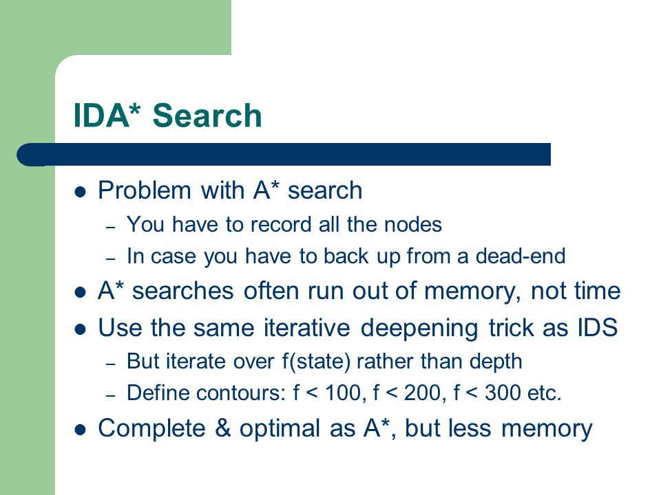 IDA* Search Problem with A* search – You have to record all the nodes – In case you have to back up from a dead-end A* searches often run out of memor