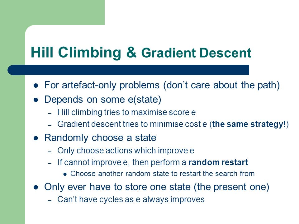 Hill Climbing & Gradient Descent For artefact-only problems (dont care about the path) Depends on some e(state) – Hill climbing tries to maximise scor