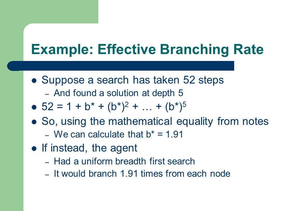 Example: Effective Branching Rate Suppose a search has taken 52 steps – And found a solution at depth 5 52 = 1 + b* + (b*) 2 + … + (b*) 5 So, using th