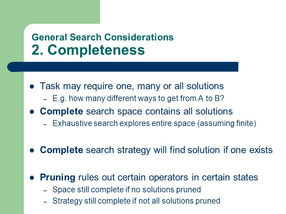 General Search Considerations 2. Completeness Task may require one, many or all solutions – E.g. how many different ways to get from A to B? Complete