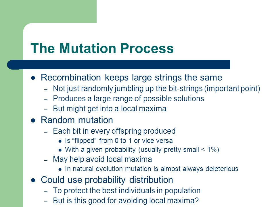 The Mutation Process Recombination keeps large strings the same – Not just randomly jumbling up the bit-strings (important point) – Produces a large r