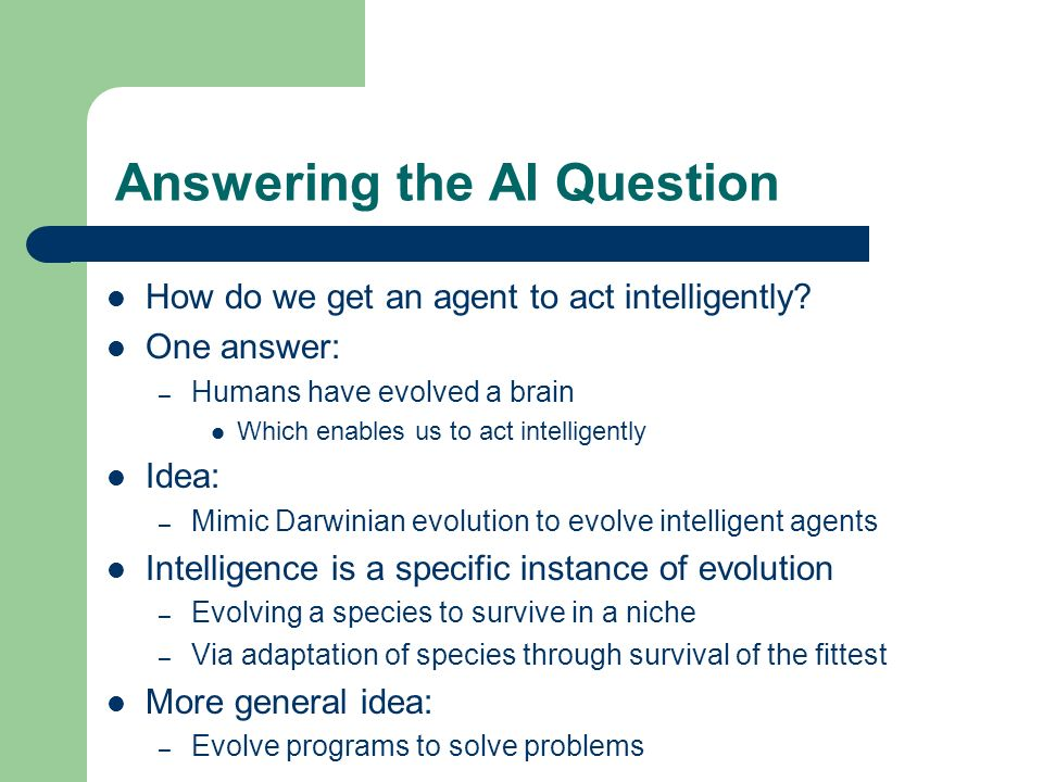 Answering the AI Question How do we get an agent to act intelligently? One answer: – Humans have evolved a brain Which enables us to act intelligently