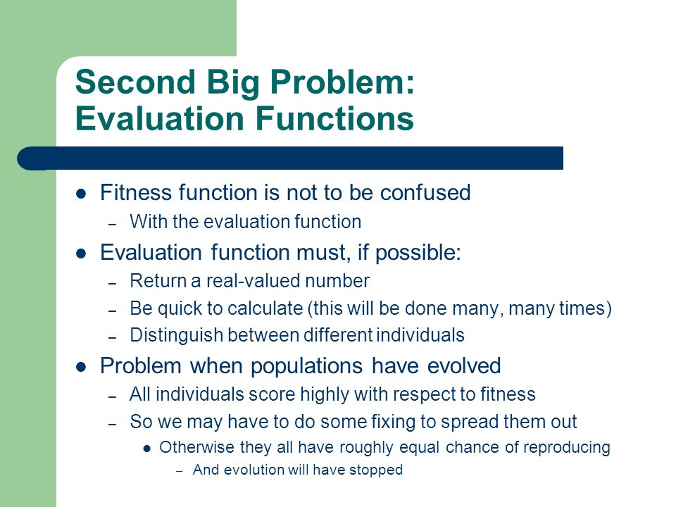 Second Big Problem: Evaluation Functions Fitness function is not to be confused – With the evaluation function Evaluation function must, if possible: