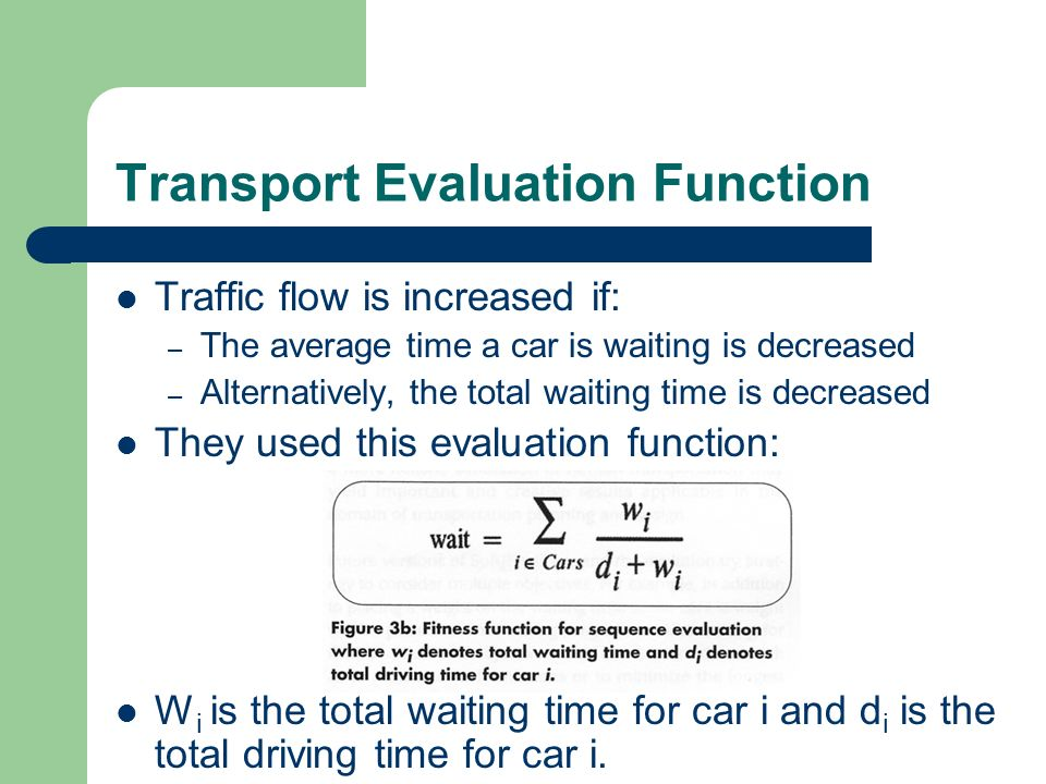 Transport Evaluation Function Traffic flow is increased if: – The average time a car is waiting is decreased – Alternatively, the total waiting time i