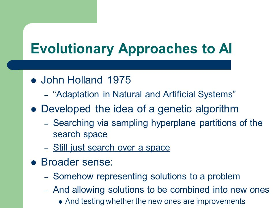 Evolutionary Approaches to AI John Holland 1975 – Adaptation in Natural and Artificial Systems Developed the idea of a genetic algorithm – Searching v