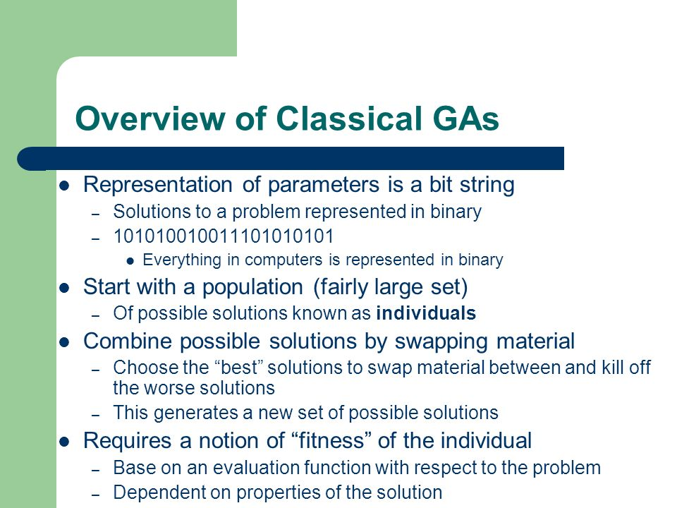 Overview of Classical GAs Representation of parameters is a bit string – Solutions to a problem represented in binary – 101010010011101010101 Everythi