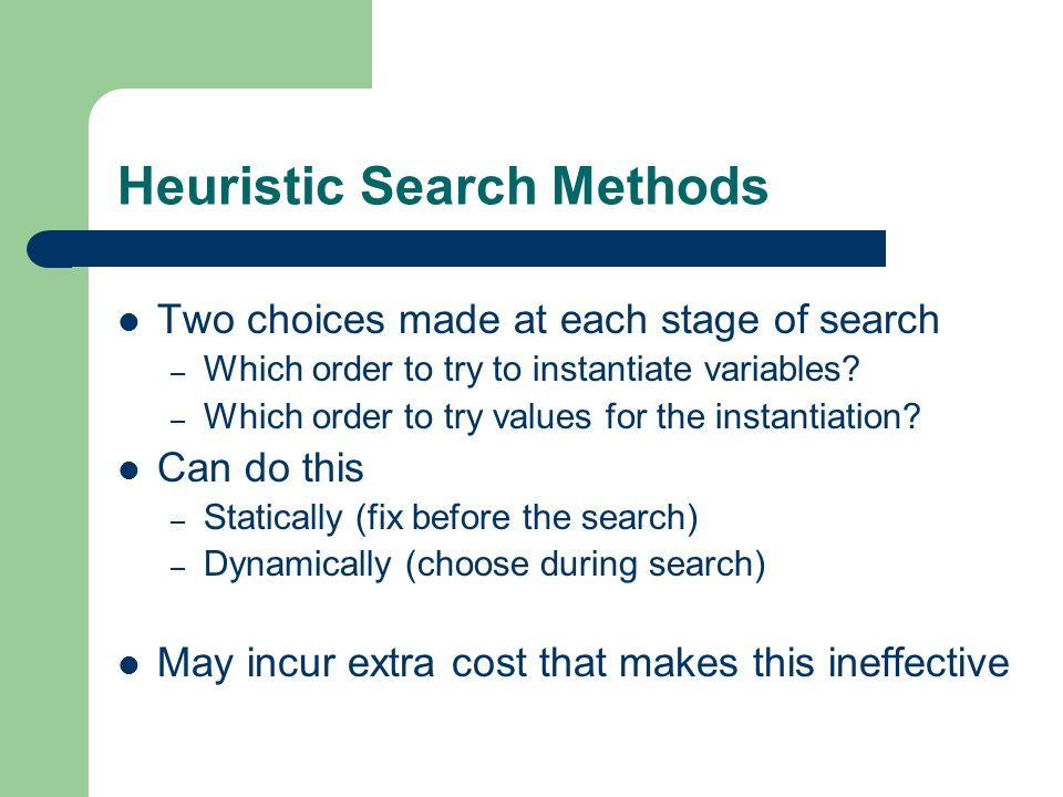 Heuristic Search Methods Two choices made at each stage of search – Which order to try to instantiate variables? – Which order to try values for the i