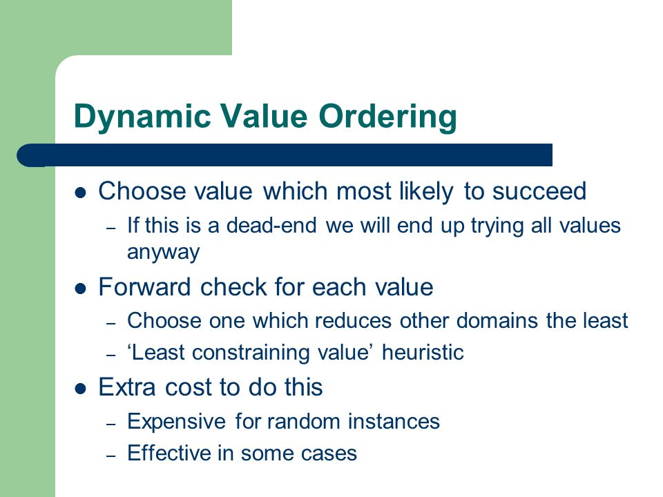 Dynamic Value Ordering Choose value which most likely to succeed – If this is a dead-end we will end up trying all values anyway Forward check for eac