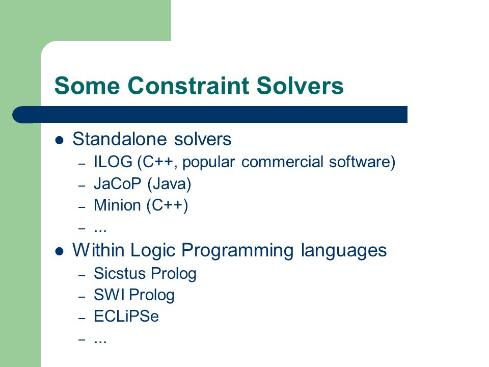 Some Constraint Solvers Standalone solvers – ILOG (C++, popular commercial software) – JaCoP (Java) – Minion (C++) –... Within Logic Programming langu