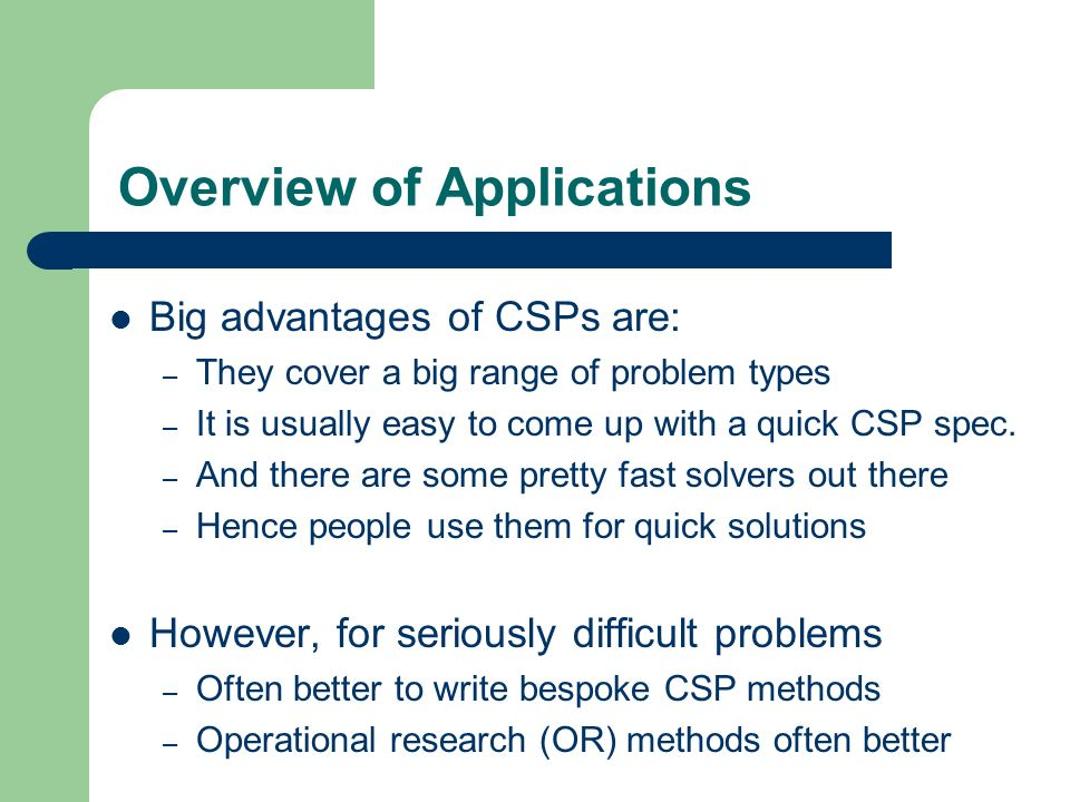 Overview of Applications Big advantages of CSPs are: – They cover a big range of problem types – It is usually easy to come up with a quick CSP spec.