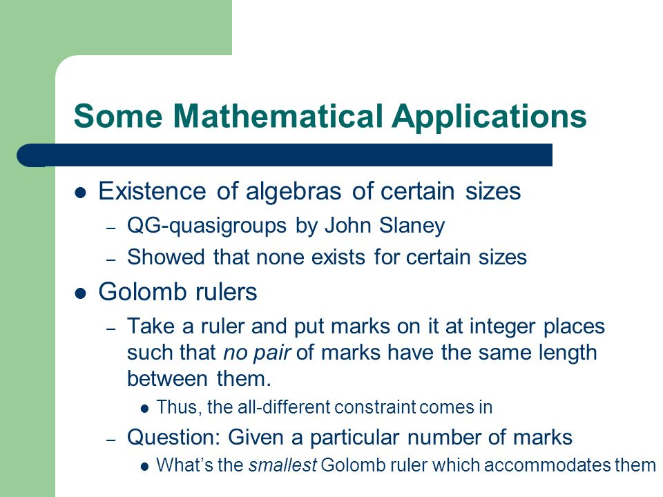 Some Mathematical Applications Existence of algebras of certain sizes – QG-quasigroups by John Slaney – Showed that none exists for certain sizes Golo