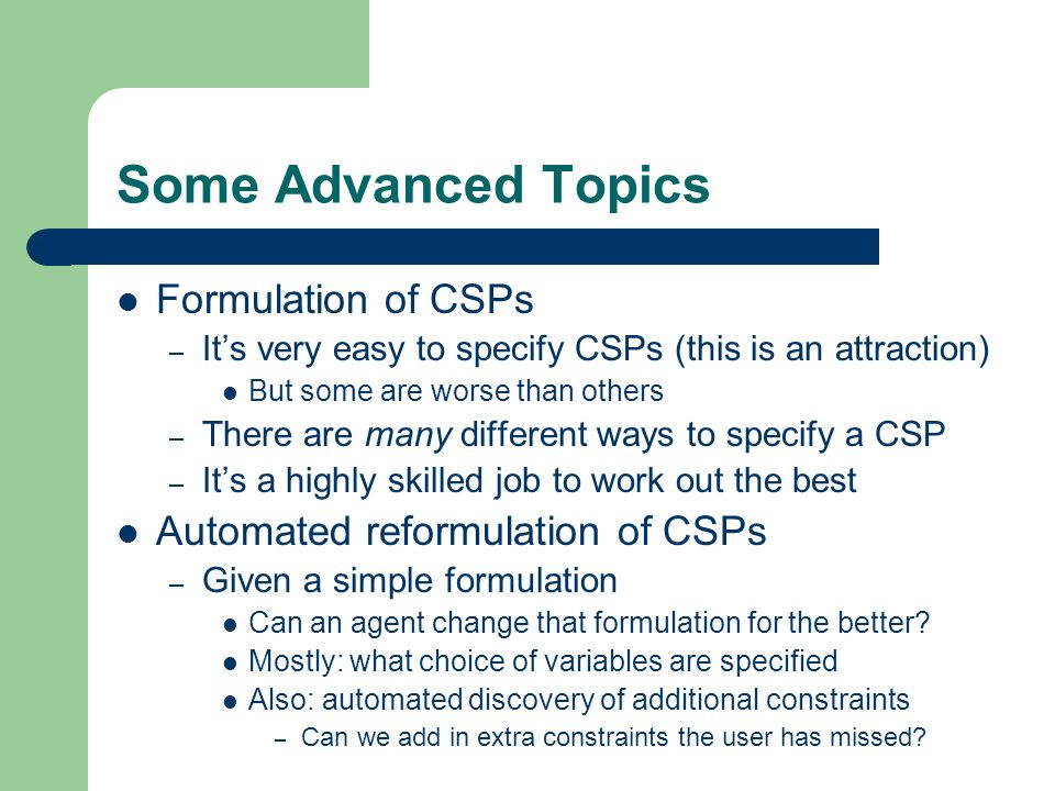 Some Advanced Topics Formulation of CSPs – Its very easy to specify CSPs (this is an attraction) But some are worse than others – There are many diffe