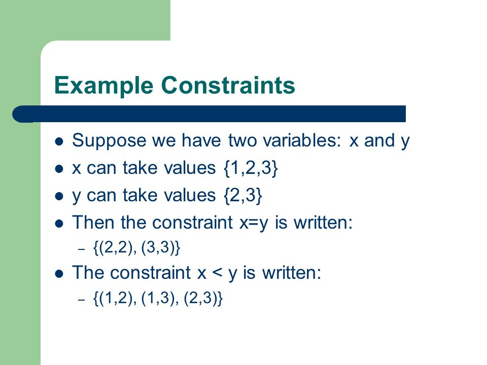 Example Constraints Suppose we have two variables: x and y x can take values {1,2,3} y can take values {2,3} Then the constraint x=y is written: – {(2
