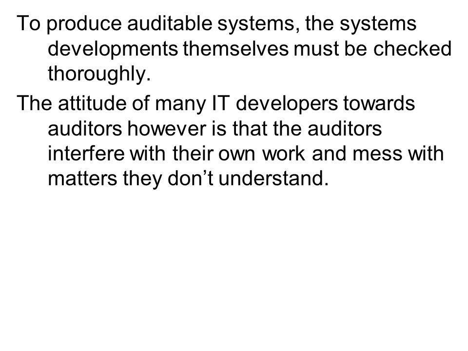 To produce auditable systems, the systems developments themselves must be checked thoroughly.