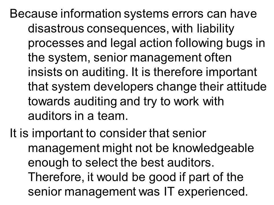 Because information systems errors can have disastrous consequences, with liability processes and legal action following bugs in the system, senior management often insists on auditing.