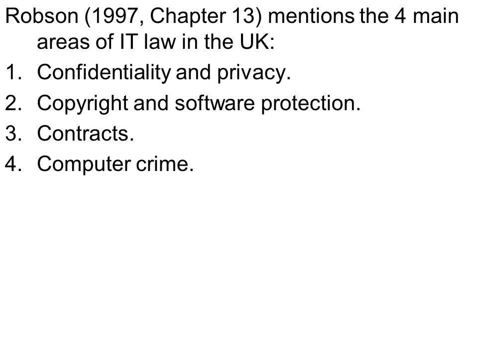 Robson (1997, Chapter 13) mentions the 4 main areas of IT law in the UK: 1.Confidentiality and privacy.