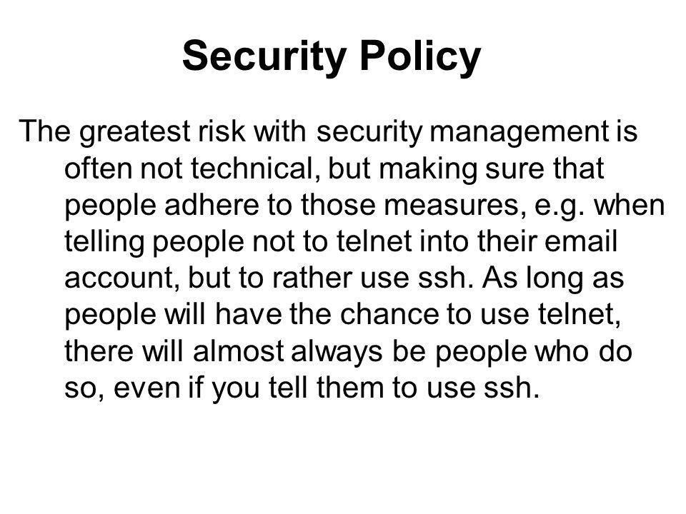Security Policy The greatest risk with security management is often not technical, but making sure that people adhere to those measures, e.g.