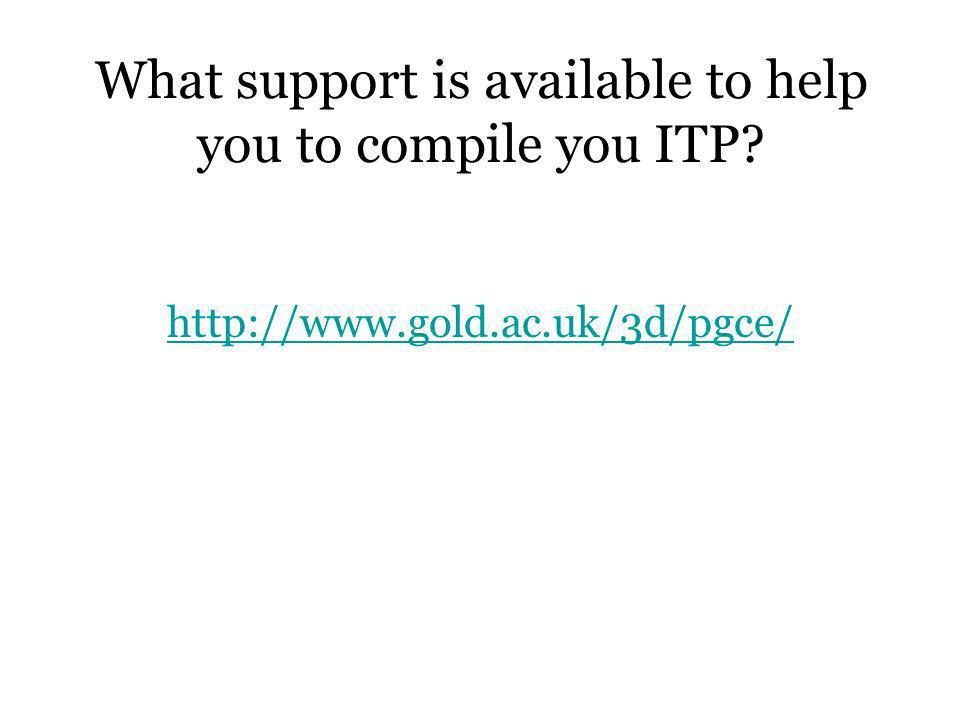 What support is available to help you to compile you ITP? http://www.gold.ac.uk/3d/pgce/