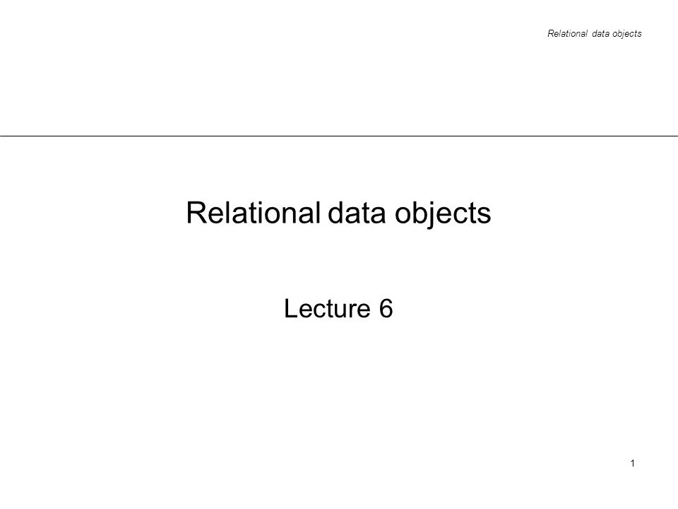 Relational data objects 1 Lecture 6