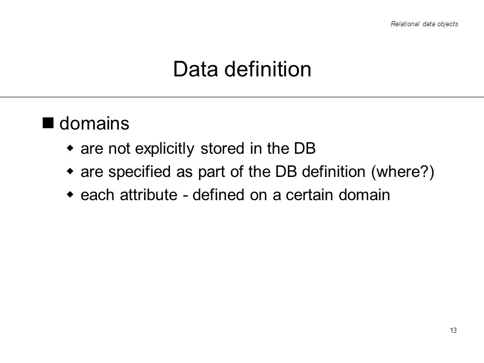 Relational data objects 13 Data definition domains are not explicitly stored in the DB are specified as part of the DB definition (where?) each attribute - defined on a certain domain