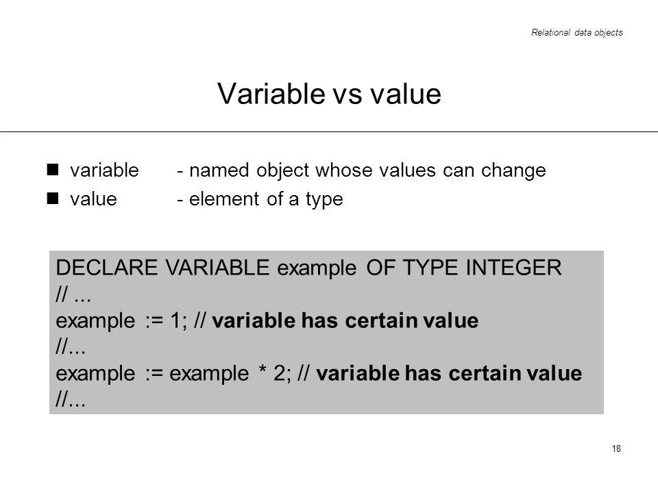 Relational data objects 18 Variable vs value variable - named object whose values can change value- element of a type DECLARE VARIABLE example OF TYPE INTEGER //...