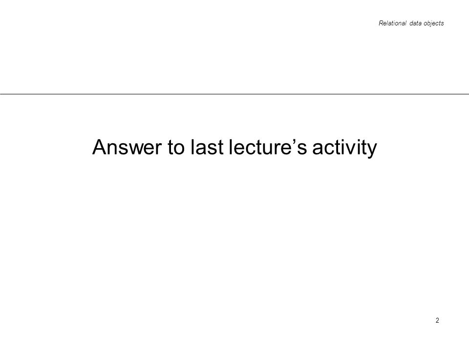 Relational data objects 2 Answer to last lectures activity