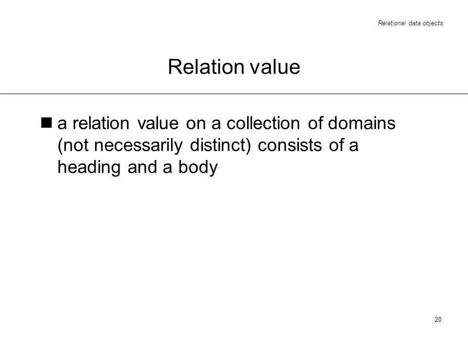 Relational data objects 20 Relation value a relation value on a collection of domains (not necessarily distinct) consists of a heading and a body