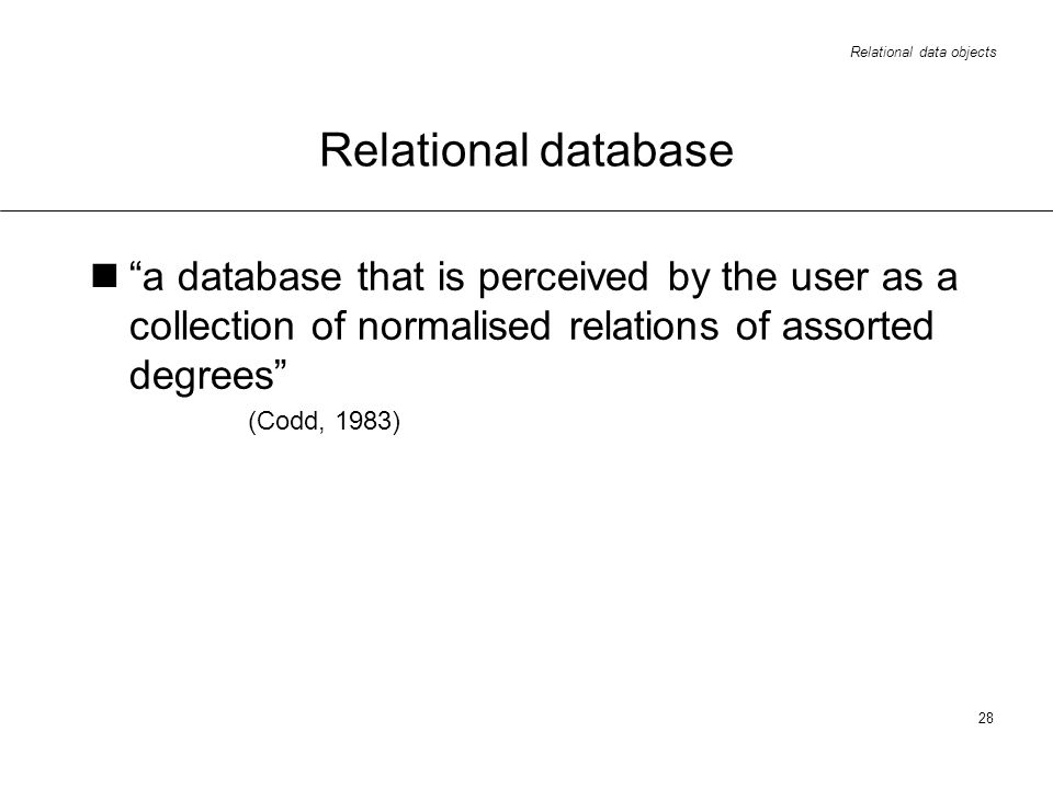 Relational data objects 28 Relational database a database that is perceived by the user as a collection of normalised relations of assorted degrees (Codd, 1983)