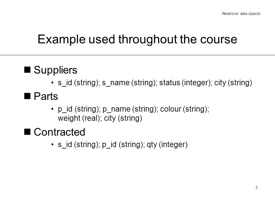 Relational data objects 3 Example used throughout the course Suppliers s_id (string); s_name (string); status (integer); city (string) Parts p_id (string); p_name (string); colour (string); weight (real); city (string) Contracted s_id (string); p_id (string); qty (integer)