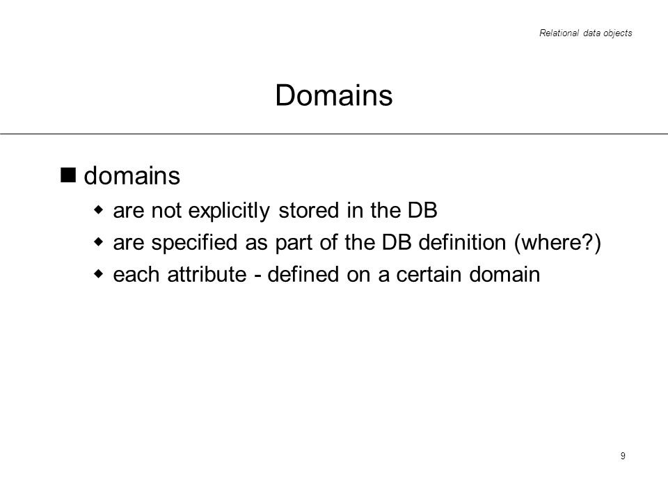 Relational data objects 9 Domains domains are not explicitly stored in the DB are specified as part of the DB definition (where?) each attribute - defined on a certain domain