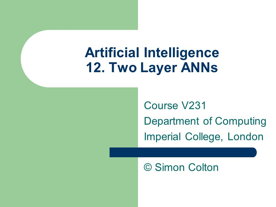 Artificial Intelligence 12. Two Layer ANNs Course V231 Department of Computing Imperial College, London © Simon Colton