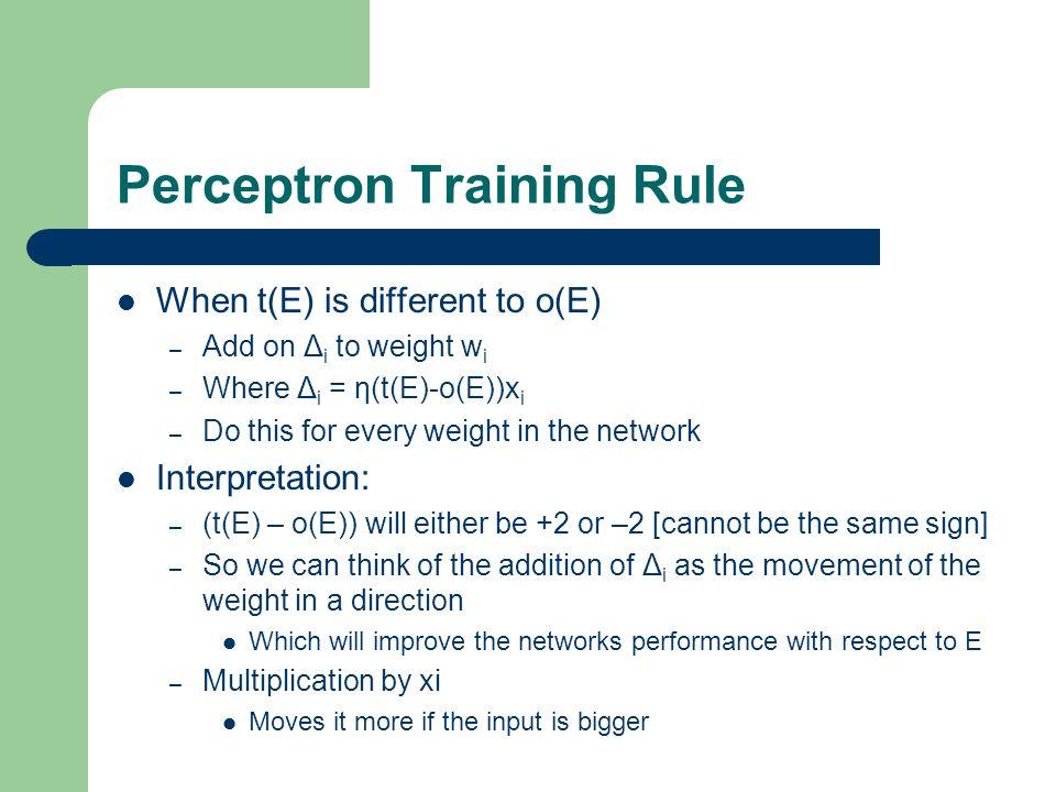 Perceptron Training Rule When t(E) is different to o(E) – Add on Δ i to weight w i – Where Δ i = η(t(E)-o(E))x i – Do this for every weight in the net