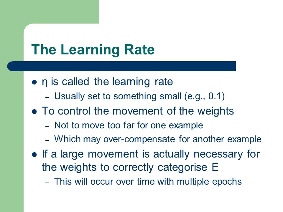 The Learning Rate η is called the learning rate – Usually set to something small (e.g., 0.1) To control the movement of the weights – Not to move too