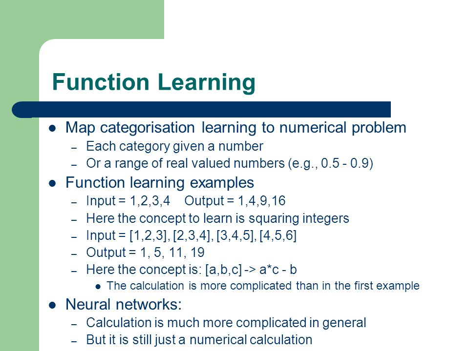 Function Learning Map categorisation learning to numerical problem – Each category given a number – Or a range of real valued numbers (e.g., 0.5 - 0.9