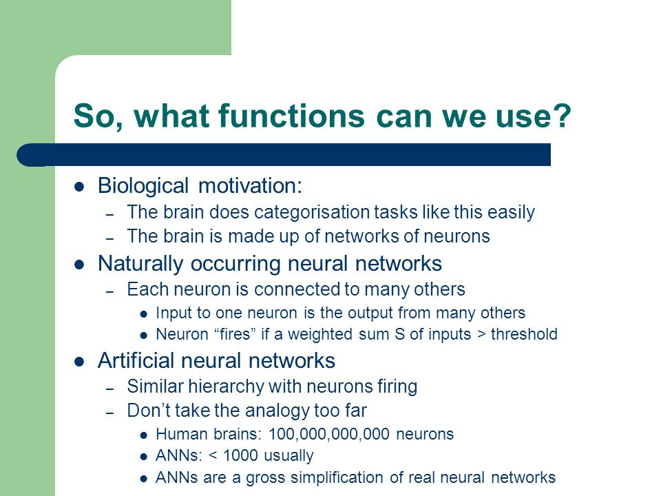 So, what functions can we use? Biological motivation: – The brain does categorisation tasks like this easily – The brain is made up of networks of neu