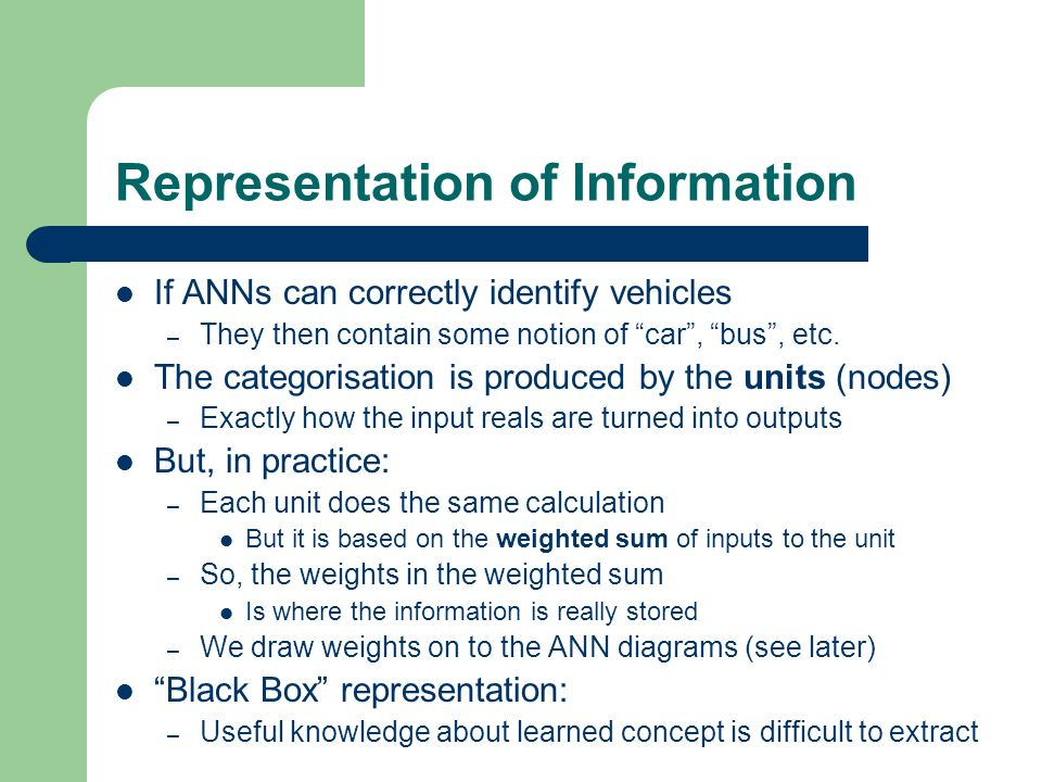 Representation of Information If ANNs can correctly identify vehicles – They then contain some notion of car, bus, etc. The categorisation is produced