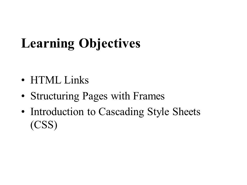Learning Objectives HTML Links Structuring Pages with Frames Introduction to Cascading Style Sheets (CSS)