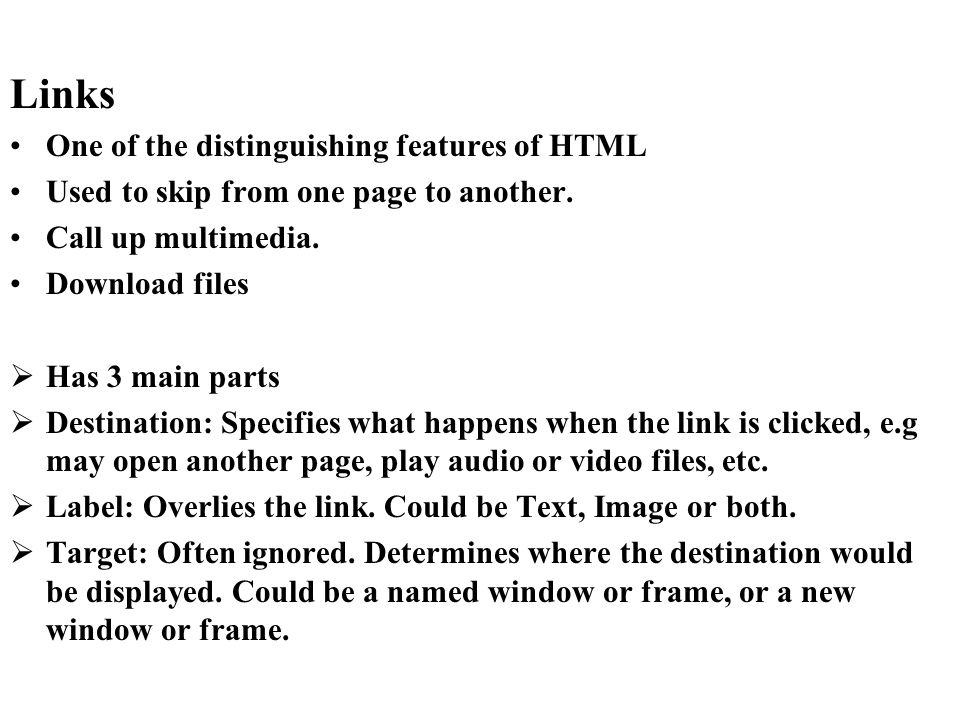 Links One of the distinguishing features of HTML Used to skip from one page to another. Call up multimedia. Download files Has 3 main parts Destinatio