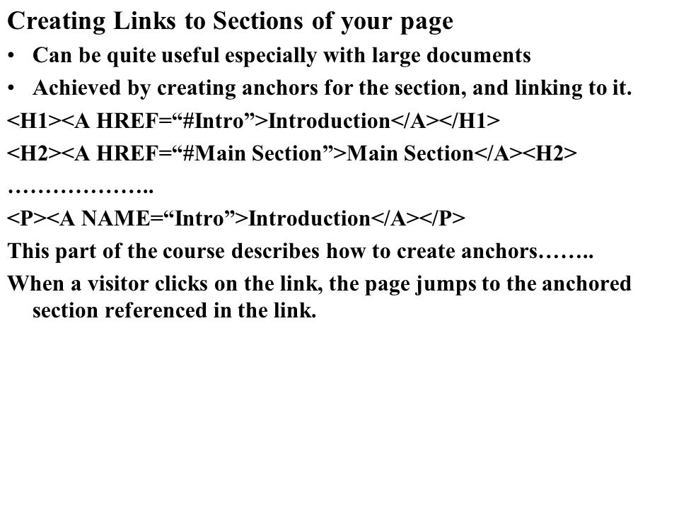 Creating Links to Sections of your page Can be quite useful especially with large documents Achieved by creating anchors for the section, and linking