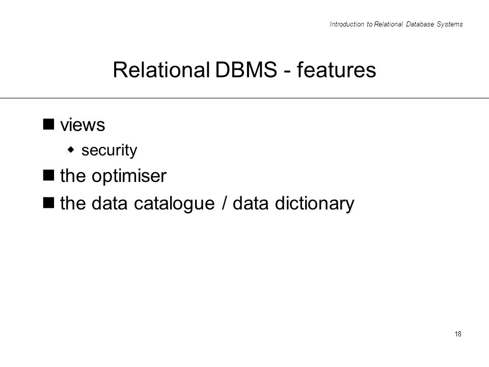 Introduction to Relational Database Systems 18 Relational DBMS - features views security the optimiser the data catalogue / data dictionary