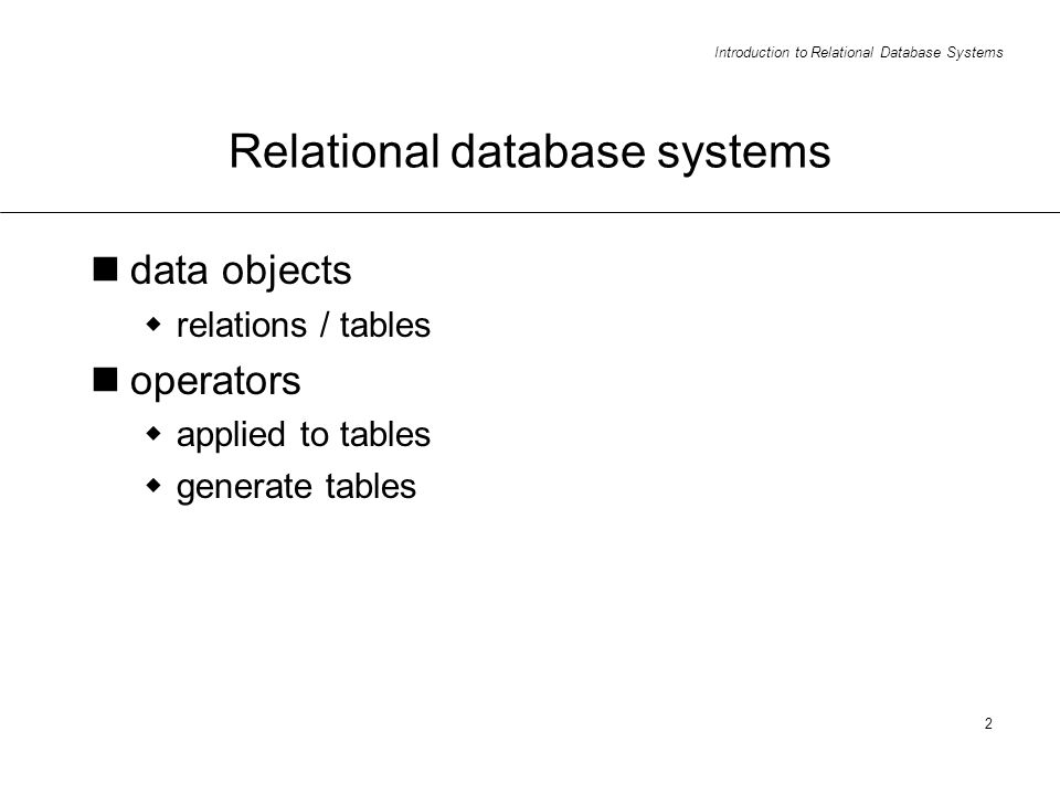Introduction to Relational Database Systems 2 Relational database systems data objects relations / tables operators applied to tables generate tables