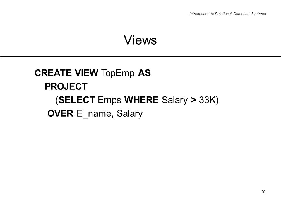 Introduction to Relational Database Systems 20 Views CREATE VIEW TopEmp AS PROJECT (SELECT Emps WHERE Salary > 33K) OVER E_name, Salary