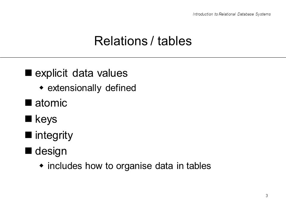 Introduction to Relational Database Systems 3 Relations / tables explicit data values extensionally defined atomic keys integrity design includes how to organise data in tables