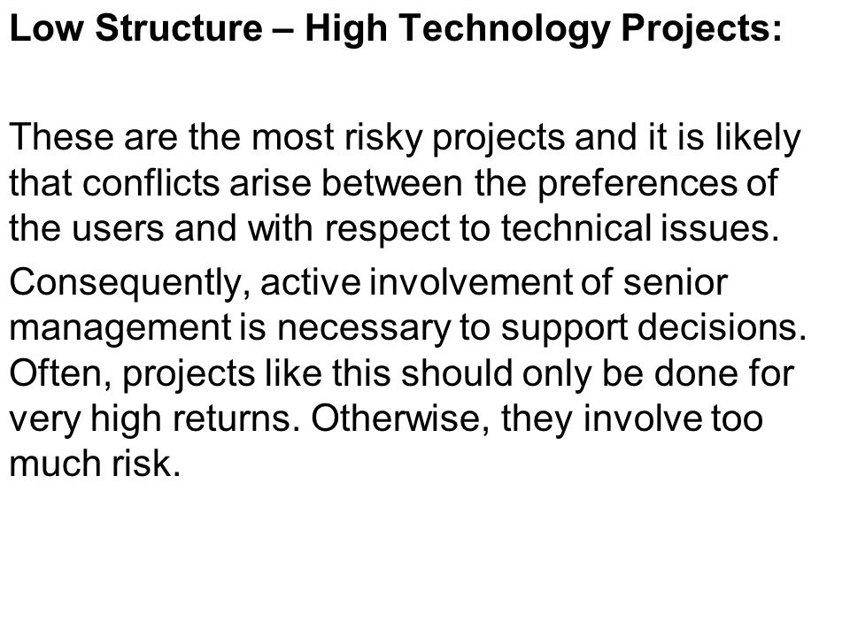 Low Structure – High Technology Projects: These are the most risky projects and it is likely that conflicts arise between the preferences of the users